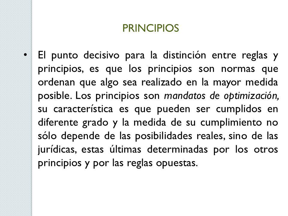 PRINCIPIOS El punto decisivo para la distinción entre reglas y principios, es que los principios son normas que ordenan que algo sea realizado en la mayor medida posible.