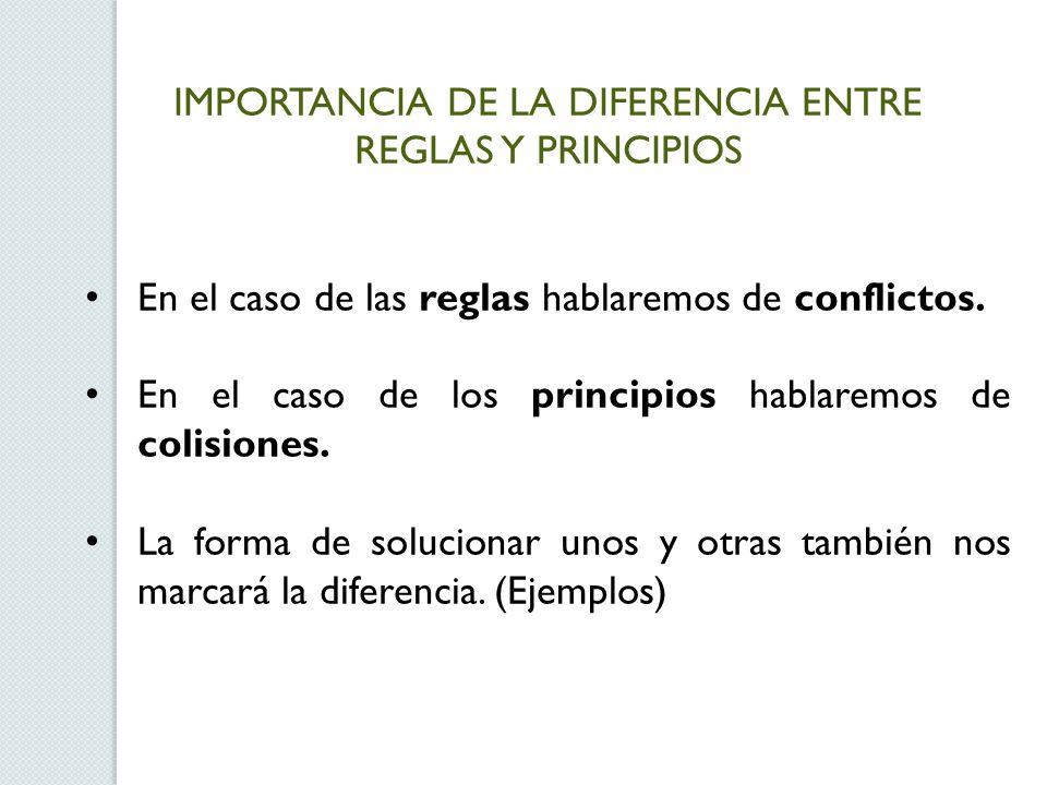 IMPORTANCIA DE LA DIFERENCIA ENTRE REGLAS Y PRINCIPIOS En el caso de las reglas hablaremos de conflictos. En el caso de los principios hablaremos de c