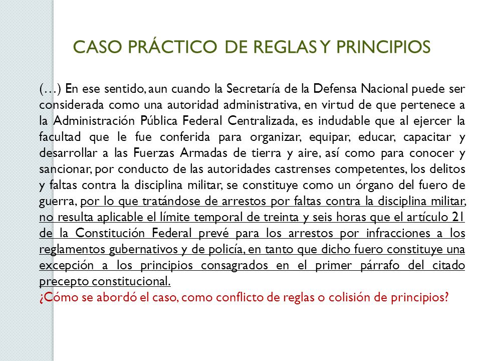 CASO PRÁCTICO DE REGLAS Y PRINCIPIOS (…) En ese sentido, aun cuando la Secretaría de la Defensa Nacional puede ser considerada como una autoridad admi