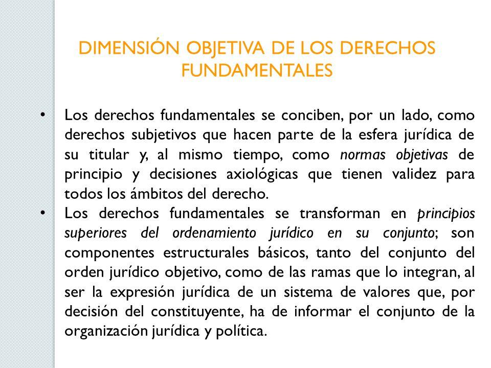 DIMENSIÓN OBJETIVA DE LOS DERECHOS FUNDAMENTALES Los derechos fundamentales se conciben, por un lado, como derechos subjetivos que hacen parte de la e