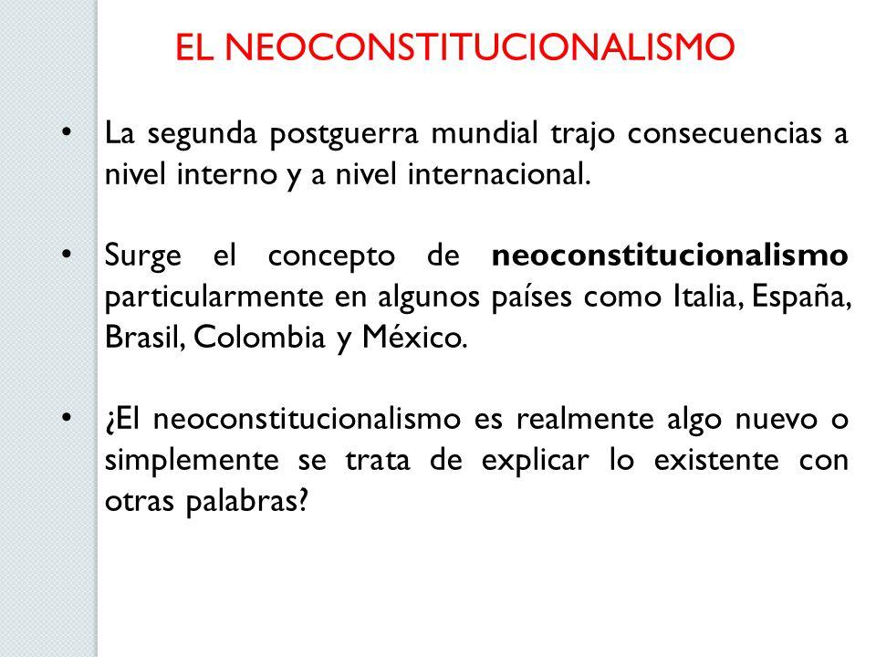 EL NEOCONSTITUCIONALISMO La segunda postguerra mundial trajo consecuencias a nivel interno y a nivel internacional. Surge el concepto de neoconstituci