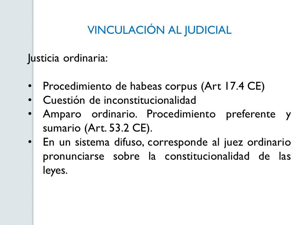 VINCULACIÓN AL JUDICIAL Justicia ordinaria: Procedimiento de habeas corpus (Art 17.4 CE) Cuestión de inconstitucionalidad Amparo ordinario. Procedimie