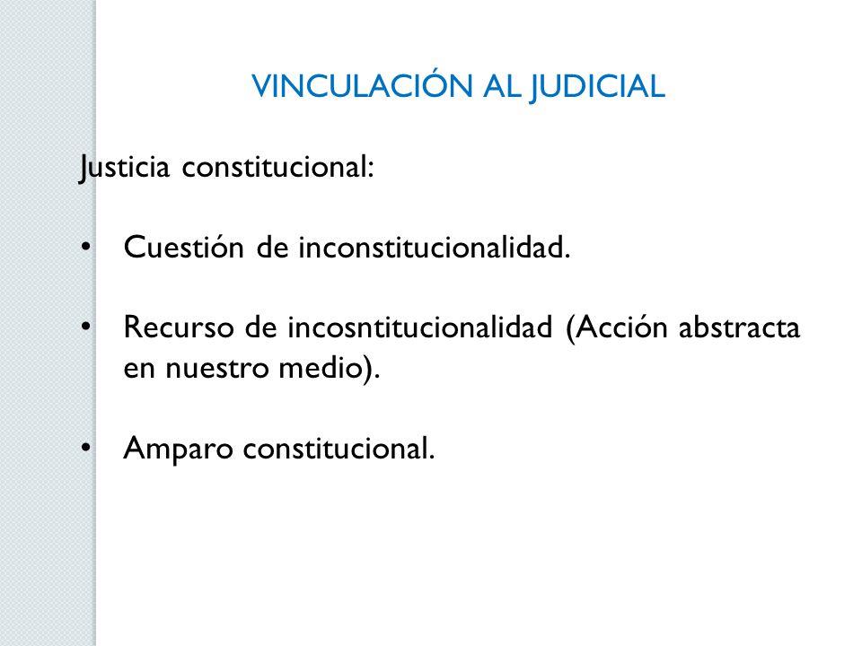VINCULACIÓN AL JUDICIAL Justicia constitucional: Cuestión de inconstitucionalidad. Recurso de incosntitucionalidad (Acción abstracta en nuestro medio)