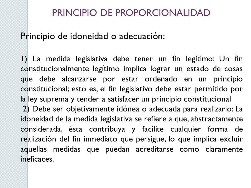 PRINCIPIO DE PROPORCIONALIDAD Principio de idoneidad o adecuación: 1) La medida legislativa debe tener un fin legítimo: Un fin constitucionalmente leg