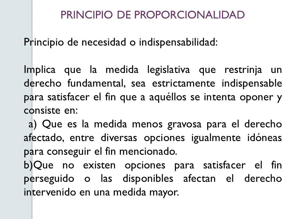 PRINCIPIO DE PROPORCIONALIDAD Principio de necesidad o indispensabilidad: Implica que la medida legislativa que restrinja un derecho fundamental, sea