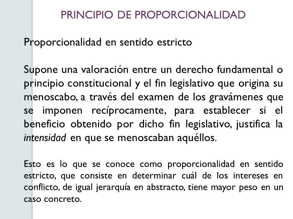 PRINCIPIO DE PROPORCIONALIDAD Proporcionalidad en sentido estricto Supone una valoración entre un derecho fundamental o principio constitucional y el