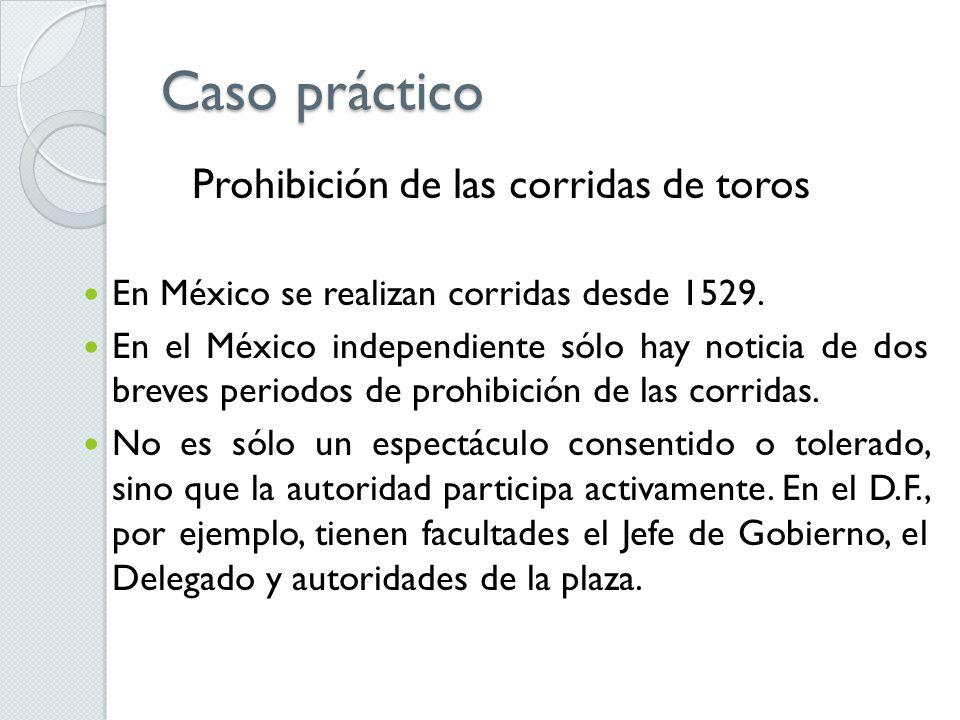 Caso práctico Prohibición de las corridas de toros En México se realizan corridas desde 1529. En el México independiente sólo hay noticia de dos breve