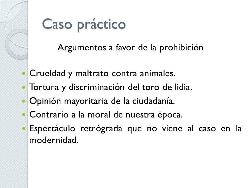 Caso práctico Argumentos a favor de la prohibición Crueldad y maltrato contra animales. Tortura y discriminación del toro de lidia. Opinión mayoritari