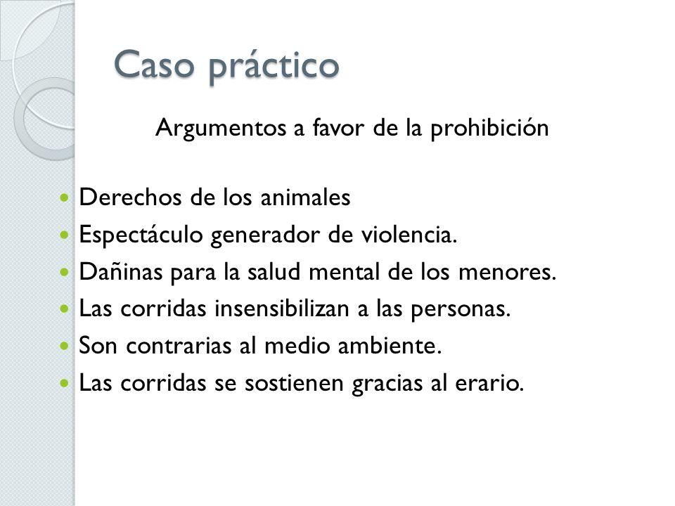 Caso práctico Argumentos a favor de la prohibición Derechos de los animales Espectáculo generador de violencia. Dañinas para la salud mental de los me