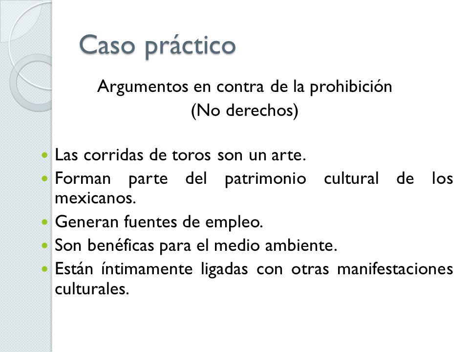 Caso práctico Argumentos en contra de la prohibición (No derechos) Las corridas de toros son un arte. Forman parte del patrimonio cultural de los mexi