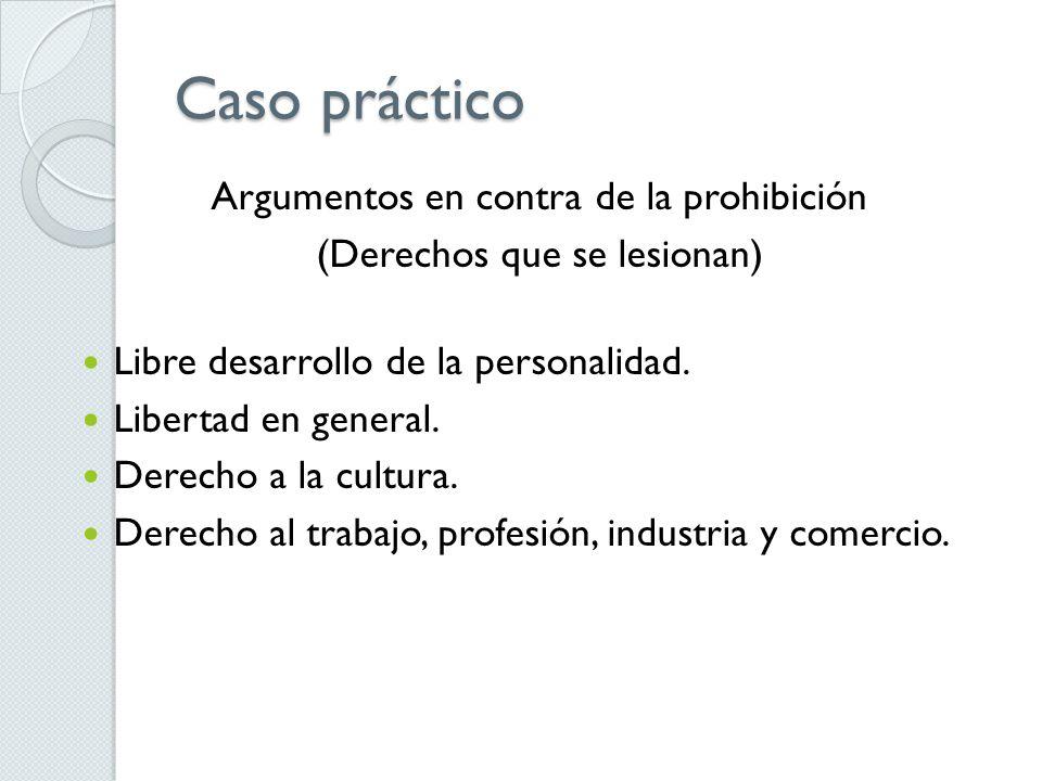 Caso práctico Argumentos en contra de la prohibición (Derechos que se lesionan) Libre desarrollo de la personalidad.