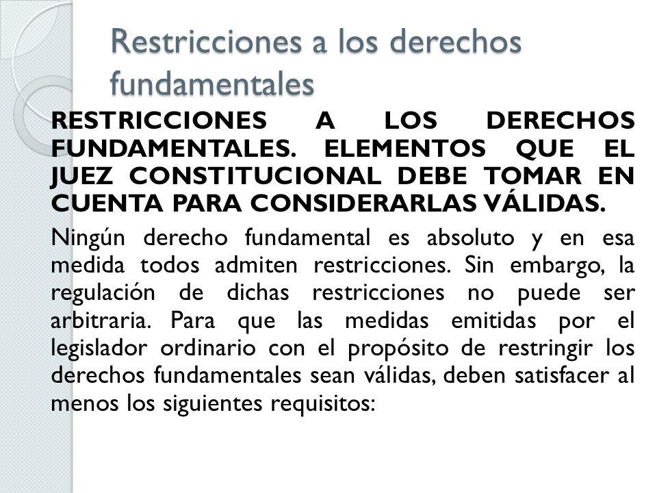 Restricciones a los derechos fundamentales RESTRICCIONES A LOS DERECHOS FUNDAMENTALES. ELEMENTOS QUE EL JUEZ CONSTITUCIONAL DEBE TOMAR EN CUENTA PARA