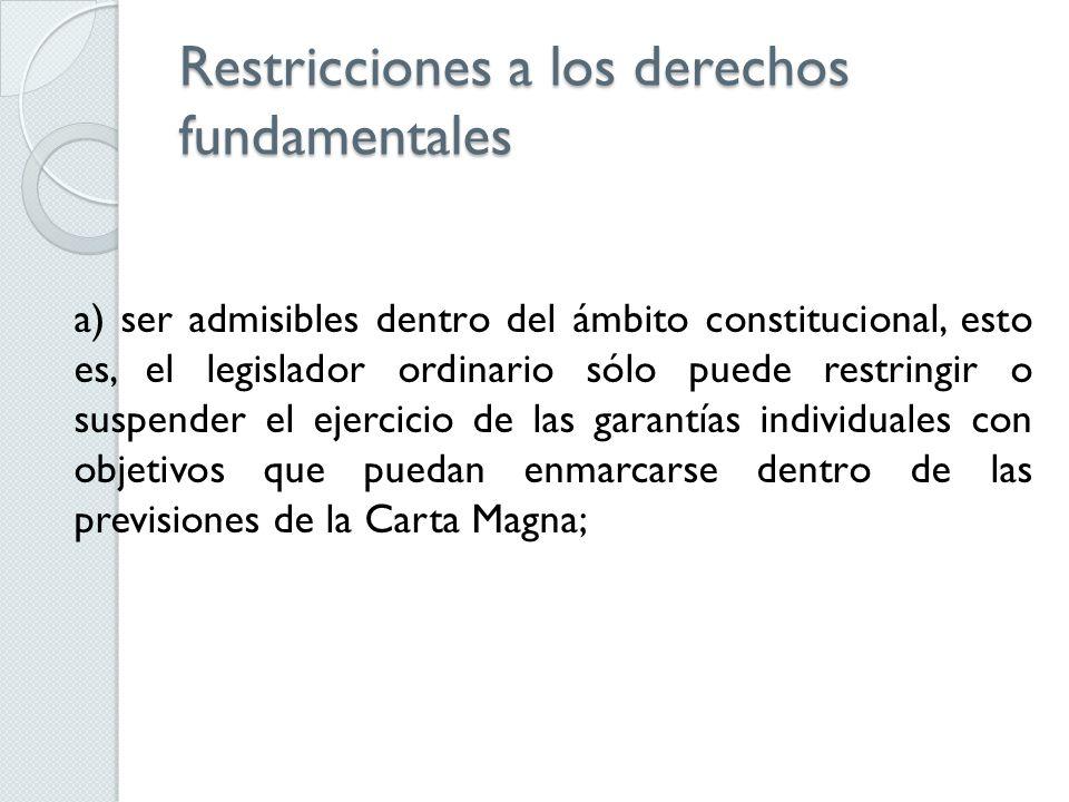Restricciones a los derechos fundamentales a) ser admisibles dentro del ámbito constitucional, esto es, el legislador ordinario sólo puede restringir