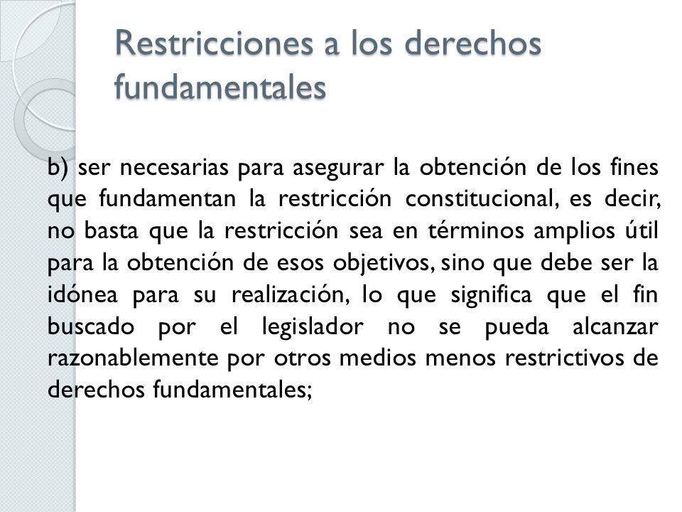 Restricciones a los derechos fundamentales b) ser necesarias para asegurar la obtención de los fines que fundamentan la restricción constitucional, es