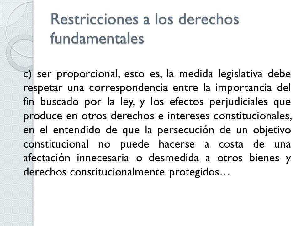 Restricciones a los derechos fundamentales c) ser proporcional, esto es, la medida legislativa debe respetar una correspondencia entre la importancia