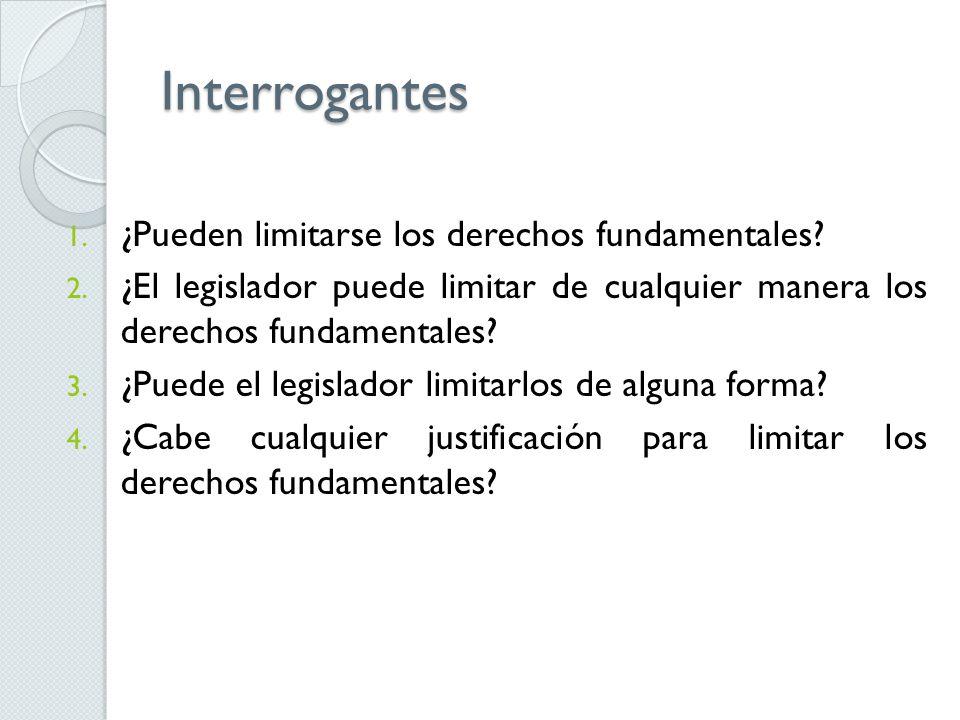 Interrogantes 1. ¿Pueden limitarse los derechos fundamentales? 2. ¿El legislador puede limitar de cualquier manera los derechos fundamentales? 3. ¿Pue