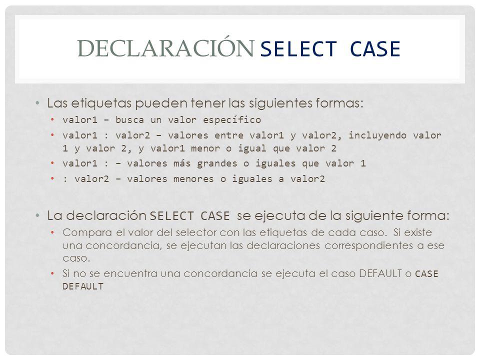 DECLARACIÓN SELECT CASE Las etiquetas pueden tener las siguientes formas: valor1 – busca un valor específico valor1 : valor2 – valores entre valor1 y valor2, incluyendo valor 1 y valor 2, y valor1 menor o igual que valor 2 valor1 : – valores más grandes o iguales que valor 1 : valor2 – valores menores o iguales a valor2 La declaración SELECT CASE se ejecuta de la siguiente forma: Compara el valor del selector con las etiquetas de cada caso.