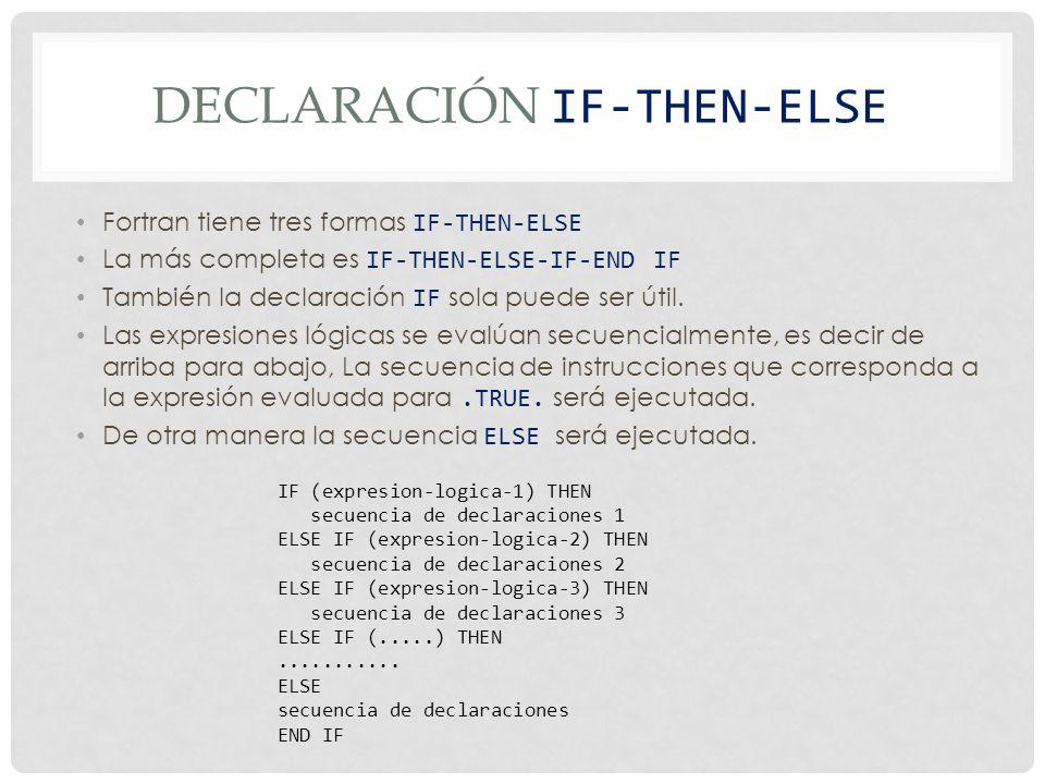DECLARACIÓN IF-THEN-ELSE Fortran tiene tres formas IF-THEN-ELSE La más completa es IF-THEN-ELSE-IF-END IF También la declaración IF sola puede ser útil.