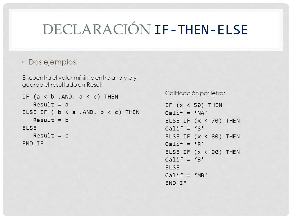 DECLARACIÓN IF-THEN-ELSE Dos ejemplos: IF (a < b.AND. a < c) THEN Result = a ELSE IF ( b < a.AND. b < c) THEN Result = b ELSE Result = c END IF IF (x