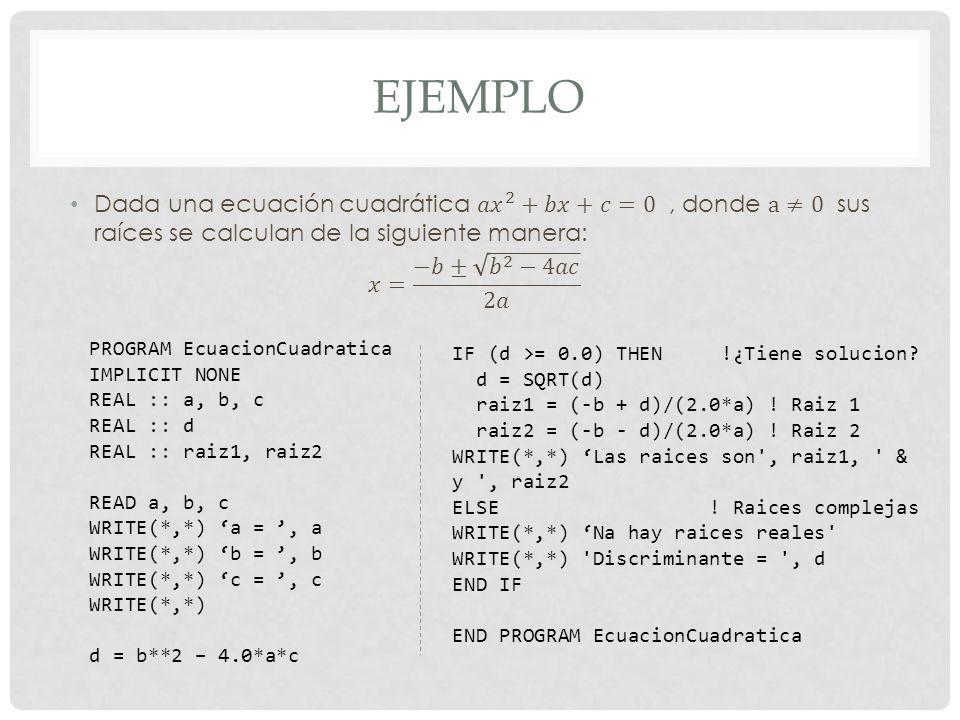 EJEMPLO PROGRAM EcuacionCuadratica IMPLICIT NONE REAL :: a, b, c REAL :: d REAL :: raiz1, raiz2 READ a, b, c WRITE(*,*) a =, a WRITE(*,*) b =, b WRITE(*,*) c =, c WRITE(*,*) d = b**2 – 4.0*a*c IF (d >= 0.0) THEN !¿Tiene solucion.