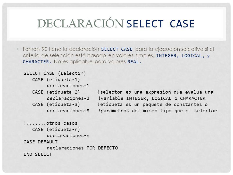 DECLARACIÓN SELECT CASE Fortran 90 tiene la declaración SELECT CASE para la ejecución selectiva si el criterio de selección está basado en valores simples, INTEGER, LOGICAL, y CHARACTER.