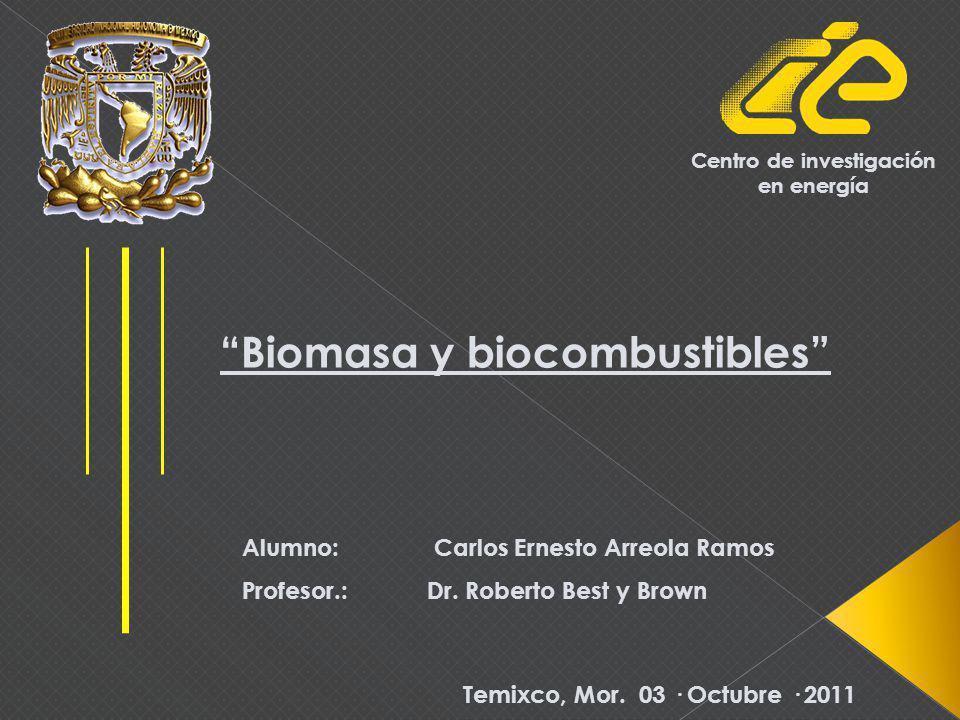Biomasa y biocombustibles Alumno: Carlos Ernesto Arreola Ramos Profesor.: Dr.