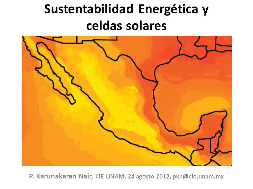 Sustentabilidad Energética y celdas solares P. Karunakaran Nair, CIE-UNAM, 24 agosto 2012, pkn@cie.unam.mx