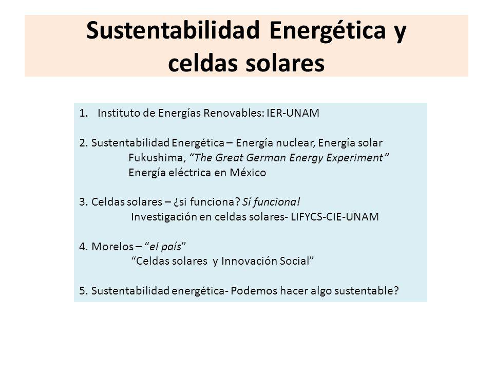 Sustentabilidad Energética y celdas solares 1.Instituto de Energías Renovables: IER-UNAM 2. Sustentabilidad Energética – Energía nuclear, Energía sola