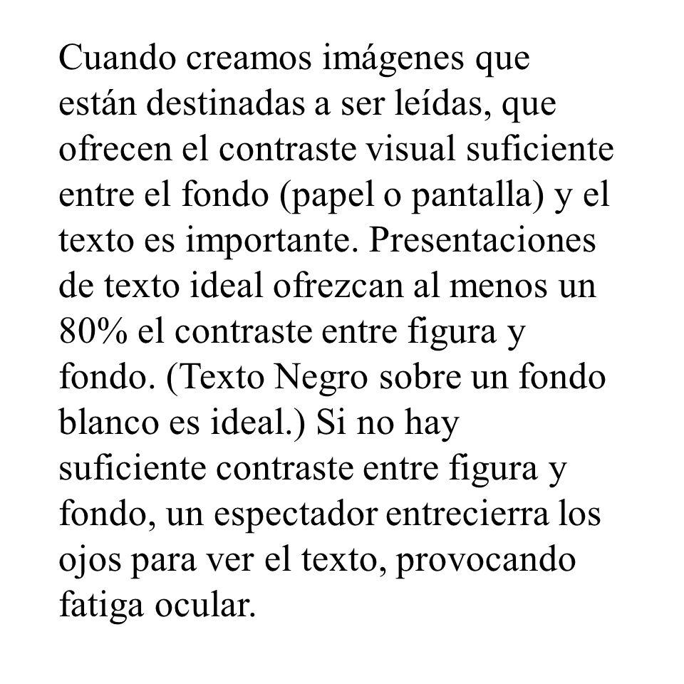 Cuando creamos imágenes que están destinadas a ser leídas, que ofrecen el contraste visual suficiente entre el fondo (papel o pantalla) y el texto es