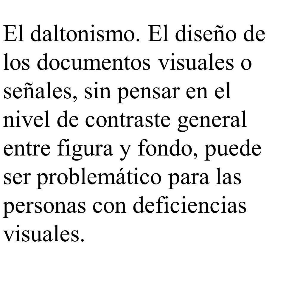 El daltonismo. El diseño de los documentos visuales o señales, sin pensar en el nivel de contraste general entre figura y fondo, puede ser problemátic