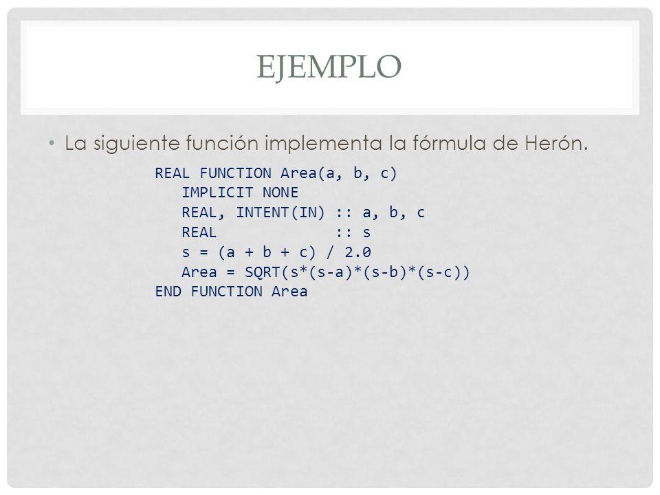 EJEMPLO La siguiente función implementa la fórmula de Herón. REAL FUNCTION Area(a, b, c) IMPLICIT NONE REAL, INTENT(IN) :: a, b, c REAL :: s s = (a +