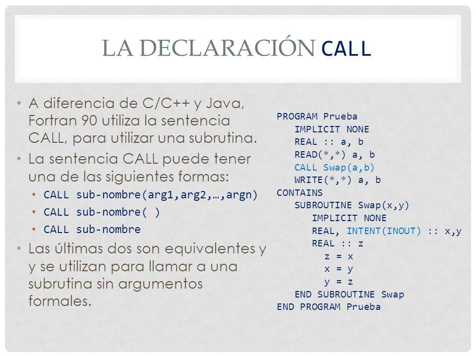 LA DECLARACIÓN CALL A diferencia de C/C++ y Java, Fortran 90 utiliza la sentencia CALL, para utilizar una subrutina. La sentencia CALL puede tener una