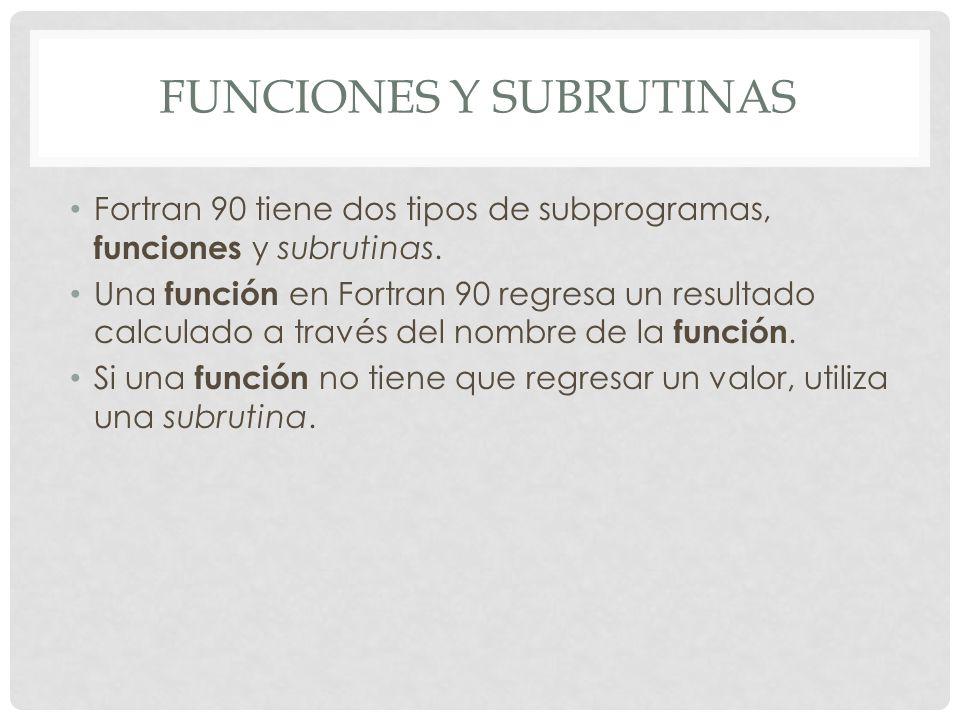 FUNCIONES Y SUBRUTINAS Fortran 90 tiene dos tipos de subprogramas, funciones y subrutinas. Una función en Fortran 90 regresa un resultado calculado a