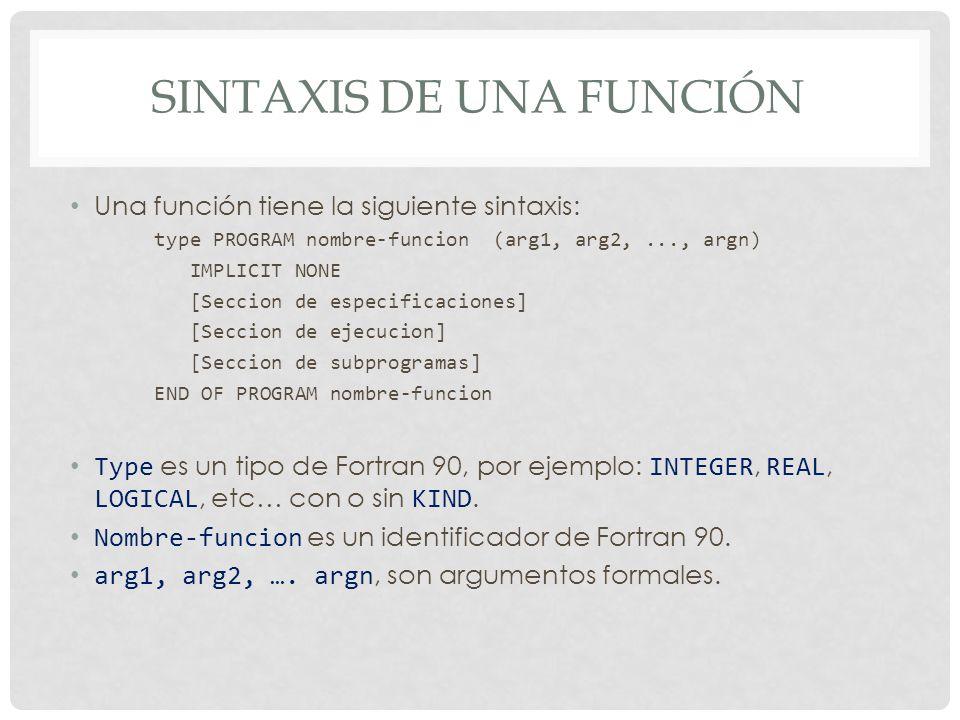 SINTAXIS DE UNA FUNCIÓN Una función tiene la siguiente sintaxis: type PROGRAM nombre-funcion (arg1, arg2,..., argn) IMPLICIT NONE [Seccion de especificaciones] [Seccion de ejecucion] [Seccion de subprogramas] END OF PROGRAM nombre-funcion Type es un tipo de Fortran 90, por ejemplo: INTEGER, REAL, LOGICAL, etc… con o sin KIND.