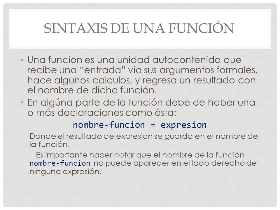 SINTAXIS DE UNA FUNCIÓN Una funcion es una unidad autocontenida que recibe una entrada via sus argumentos formales, hace algunos calculos, y regresa un resultado con el nombre de dicha función.