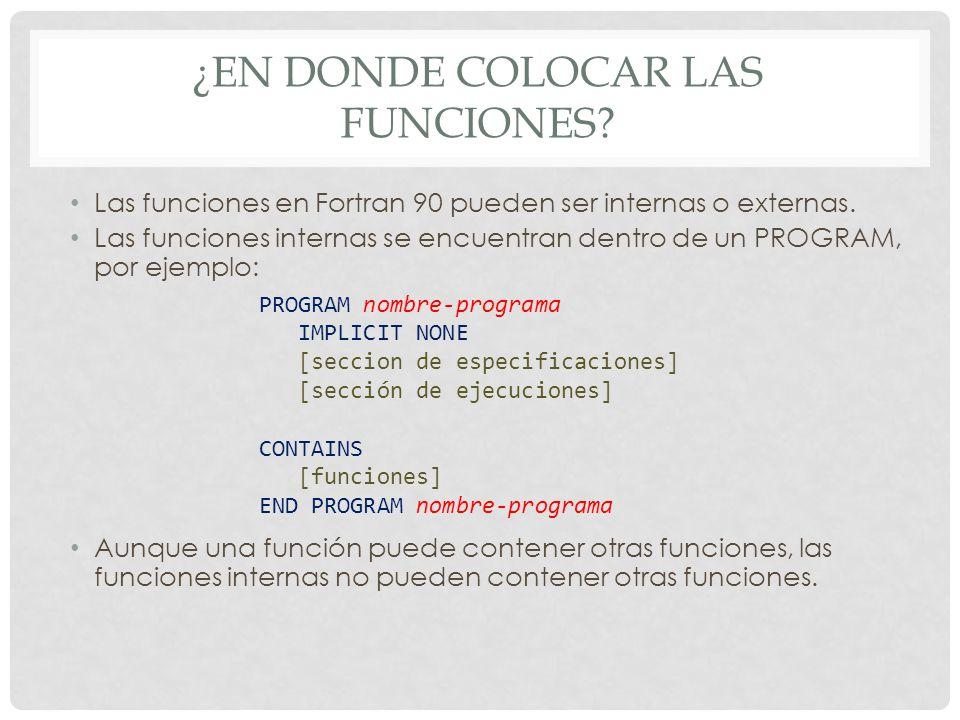 ¿EN DONDE COLOCAR LAS FUNCIONES? Las funciones en Fortran 90 pueden ser internas o externas. Las funciones internas se encuentran dentro de un PROGRAM