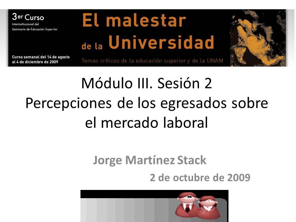 Módulo III. Sesión 2 Percepciones de los egresados sobre el mercado laboral Jorge Martínez Stack 2 de octubre de 2009