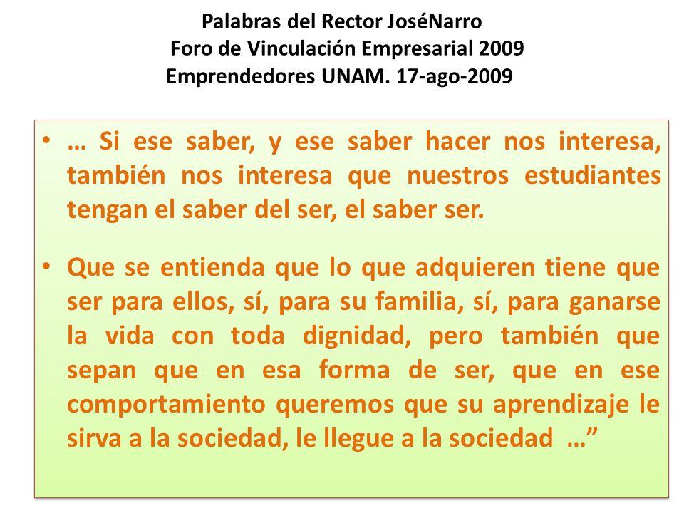 Palabras del Rector JoséNarro Foro de Vinculación Empresarial 2009 Emprendedores UNAM. 17-ago-2009 … Si ese saber, y ese saber hacer nos interesa, tam