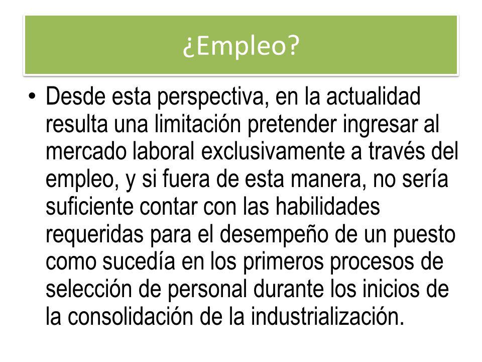 ¿Empleo? Desde esta perspectiva, en la actualidad resulta una limitación pretender ingresar al mercado laboral exclusivamente a través del empleo, y s