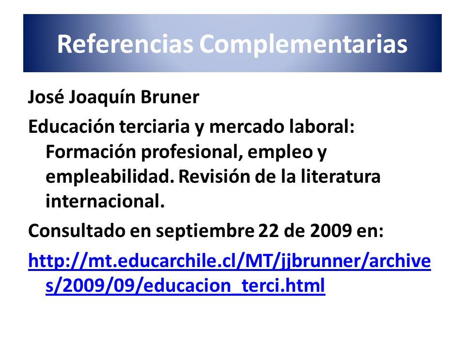 Referencias Complementarias José Joaquín Bruner Educación terciaria y mercado laboral: Formación profesional, empleo y empleabilidad. Revisión de la l