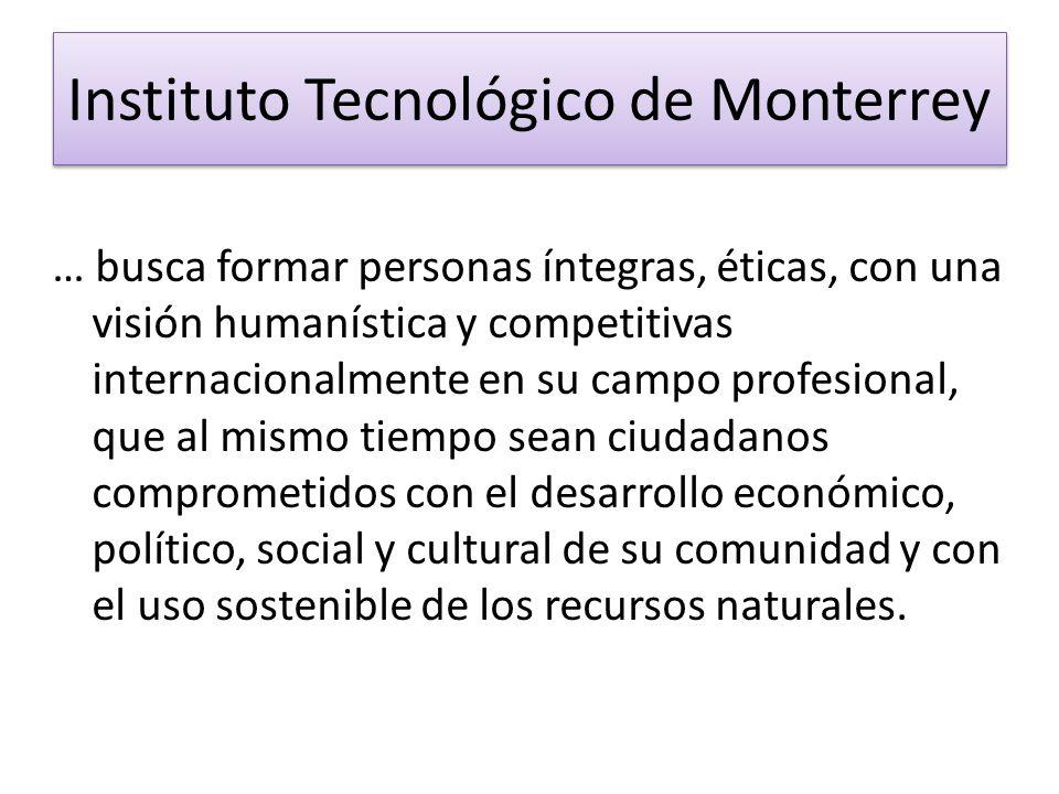 Instituto Tecnológico de Monterrey … busca formar personas íntegras, éticas, con una visión humanística y competitivas internacionalmente en su campo