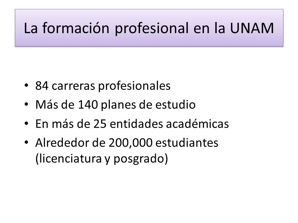 La formación profesional en la UNAM 84 carreras profesionales Más de 140 planes de estudio En más de 25 entidades académicas Alrededor de 200,000 estu
