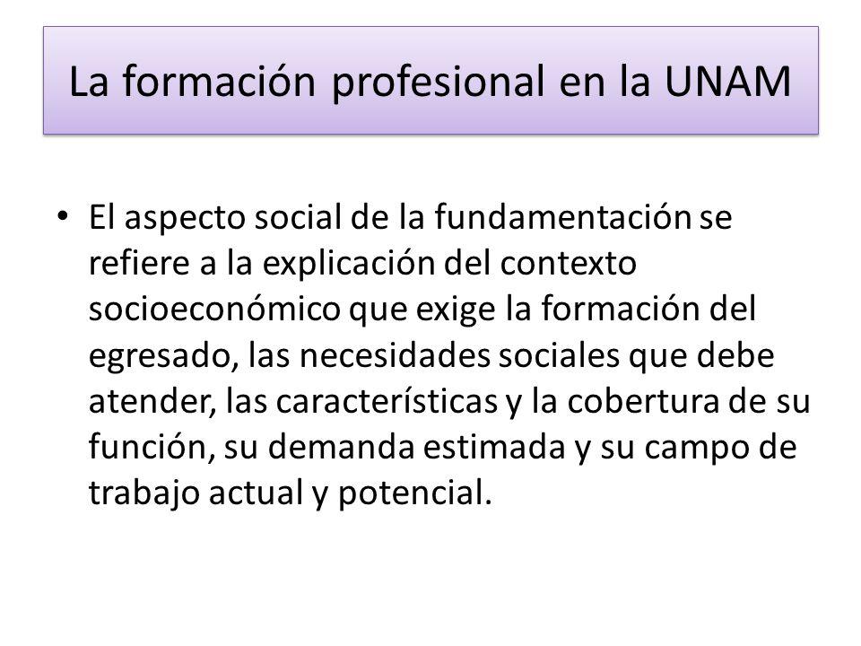 La formación profesional en la UNAM El aspecto social de la fundamentación se refiere a la explicación del contexto socioeconómico que exige la formac
