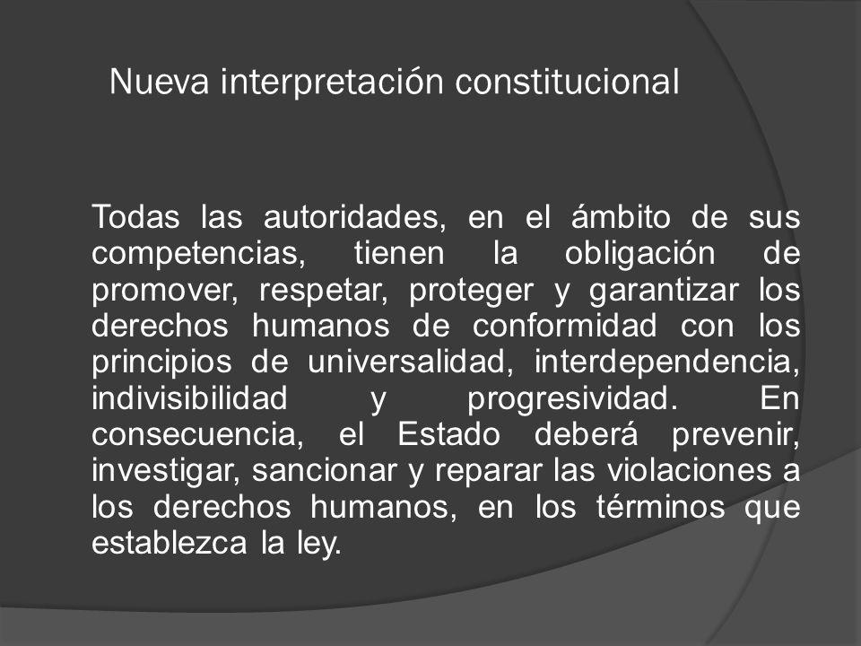 Nueva interpretación constitucional Todas las autoridades, en el ámbito de sus competencias, tienen la obligación de promover, respetar, proteger y garantizar los derechos humanos de conformidad con los principios de universalidad, interdependencia, indivisibilidad y progresividad.