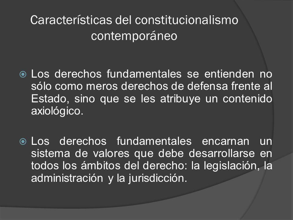 Características del constitucionalismo contemporáneo Los derechos fundamentales penetran la totalidad del conjunto normativo, por lo que no se agotan en el derecho público, sino que también tienen incidencia en el derecho privado.