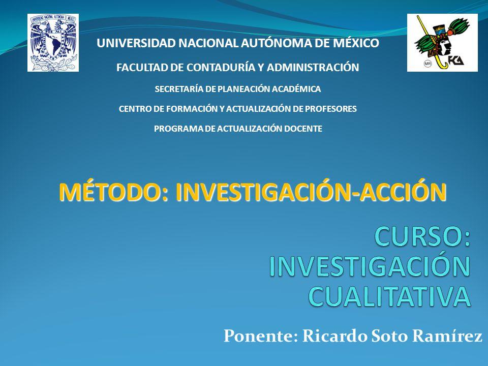 MÉTODO: INVESTIGACIÓN-ACCIÓN Ponente: Ricardo Soto Ramírez UNIVERSIDAD NACIONAL AUTÓNOMA DE MÉXICO FACULTAD DE CONTADURÍA Y ADMINISTRACIÓN SECRETARÍA