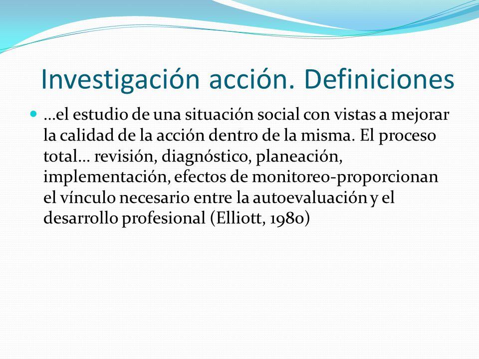 Investigación acción. Definiciones …el estudio de una situación social con vistas a mejorar la calidad de la acción dentro de la misma. El proceso tot