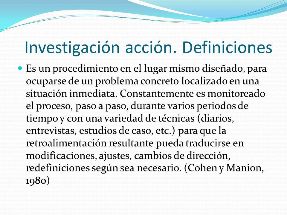 Investigación acción. Definiciones Es un procedimiento en el lugar mismo diseñado, para ocuparse de un problema concreto localizado en una situación i