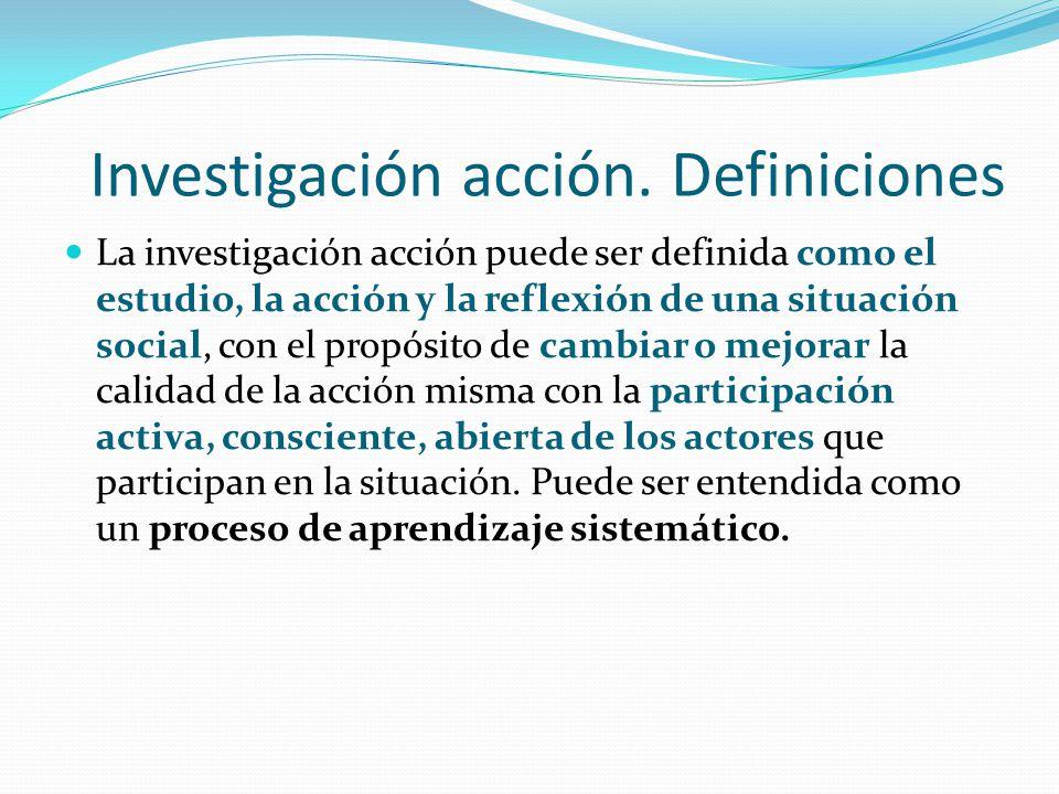 Investigación acción. Definiciones La investigación acción puede ser definida como el estudio, la acción y la reflexión de una situación social, con e