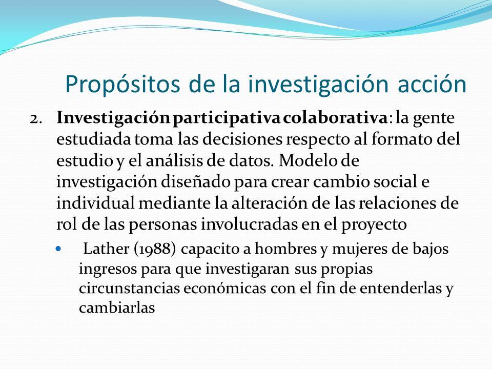 Propósitos de la investigación acción 2. Investigación participativa colaborativa: la gente estudiada toma las decisiones respecto al formato del estu
